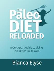 The Paleo Diet Reloaded: A Quickstart Guide to Living The Better, Paleo Way!