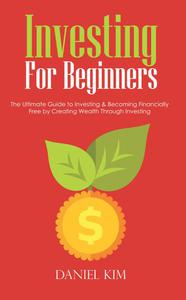Investing For Beginners: The Ultimate Guide to Investing & Becoming Financially Free by Creating Wealth Through Investing