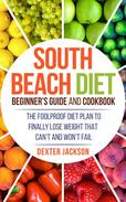 South Beach Diet Beginner's Guide and Cookbook: The Foolproof Diet Plan to Finally Lose Weight Fast that Can't and Won't Fail
