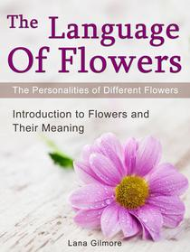 The Language Of Flowers:  Introduction to Flowers and Their Meaning. The Personalities of Different Flowers