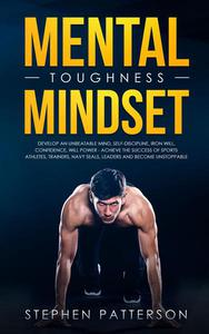 Mental Toughness Mindset: Develop an Unbeatable Mind, Self-Discipline, Iron Will, Confidence, Will Power - Achieve the Success of Sports Athletes, Trainers, Navy SEALs, Leaders and Become Unstoppable