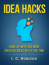 Idea Hacks: Come up with 10X More Creative Ideas in 1/2 the Time
