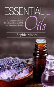 Essential Oils: The Complete Guide on How to use Essential Oils for Health and Healing