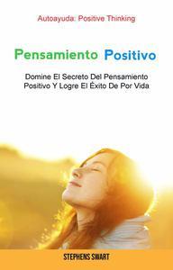 Pensamiento Positivo: Domine El Secreto Del Pensamiento Positivo Y Logre El Éxito De Por Vida