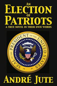 An Election of Patriots: a True Novel in Their Own Words