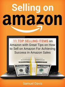 Selling on Amazon: 11 Top Selling Items on Amazon with Great Tips on How to Sell on Amazon For Achieving Success in Amazon Sales