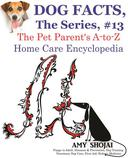 Dog Facts, The Series #13: The Pet Parent's A-to-Z Home Care Encyclopedia