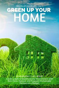 GREEN UP YOUR HOME: Create a Safe & Healthy Home Environment with Non-Toxic, Natural, and Fragrant Homemade Recipes on a Budget