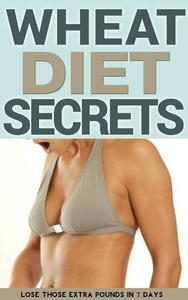 Wheat Diet Secrets: Lose Those Extra Pounds in 7 Days