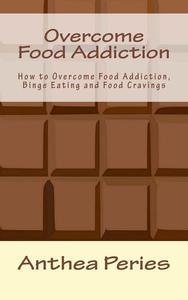 Overcome Food Addiction: How to Overcome Food Addiction, Binge Eating and Food Cravings