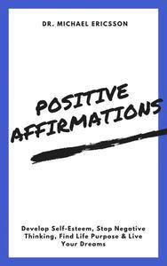 Positive Affirmations: Develop Self-Esteem, Stop Negative Thinking, Find Life Purpose & Live Your Dreams