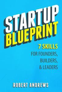 Startup Blueprint: 7 Skills For Founders, Builders & Leaders