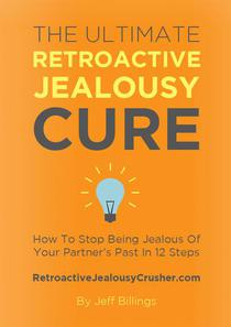 The Ultimate Retroactive Jealousy Cure: How To Stop Being Jealous Of Your Partner's Past In 12 Steps