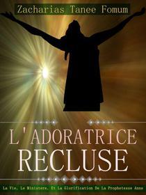 L'adoratrice Récluse: La Vie, Le Ministére, Et La Glorification De La Prophetesse Anne