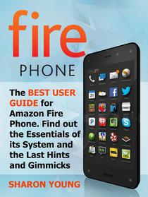 Fire Phone: The Best User Guide for Amazon Fire Phone. Find out the Essentials of its System and the Last Hints and Tricks