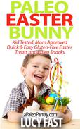 Paleo Easter Bunny: Kid Tested, Mom Approved - Quick & Easy Gluten-Free Easter Treats and Paleo Snacks