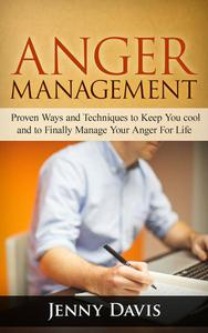 Anger Management: Proven Ways and Techniques to Keep You cool and to Finally Manage Your Anger For Life