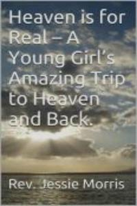 Heaven is for Real – A Young Girl's Amazing Trip to Heaven and Back.