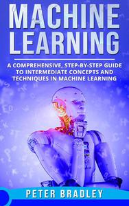 Machine Learning - A Comprehensive, Step-by-Step Guide to Intermediate Concepts and Techniques in Machine Learning