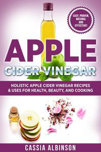 Apple Cider Vinegar: Holistic Apple Cider Recipes & Uses for Health, Beauty, Cooking & Home