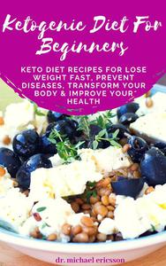 Ketogenic Diet For Beginners: Keto Diet Recipes For Lose Weight Fast, Prevent Diseases, Transform Your Body & Improve Your Health