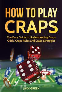 How To Play Craps: The Easy Guide to Understanding Craps Odds, Craps Rules and Craps Strategies
