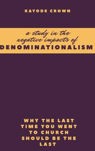 A Study in the Negative Impacts of Denominationalism: Why the Last Time You Went To Church Should be the Last