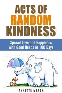 Acts of Random Kindness: Spread Love and Happiness With Good Deeds in 100 Days
