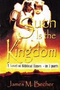 Of Such Is The Kingdom, A Novel of Biblical Times in 3 parts