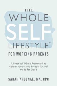 The Whole Self Lifestyle for Working Parents: A Practical 4-Step Framework to Defeat Burnout and Escape Survival Mode for Good