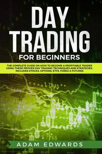 Day Trading for Beginners: The Complete Guide on How to Become a Profitable Trader Using These Proven Day Trading Techniques and Strategies. Includes Stocks, Options, ETFs, Forex & Futures