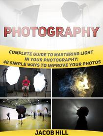Photography: Complete Guide to Mastering Light in Your Photography: 48 Simple Ways To Improve Your Photos.