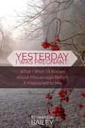 Yesterday I was Pregnant: What I Wish I'd Known About Miscarriage Before it Happened to Me.