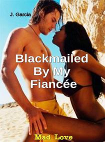 Blackmailed By My Fiancée#1: Mad Love