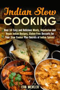 Indian Slow Cooking: Over 50 Easy and Delicious Meaty, Vegetarian and Vegan Indian Recipes, Gluten-Free Desserts for Your Slow Cooker Plus Secrets of Indian Spices!