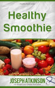 Healthy Smoothies: Detox Smoothies - Fruit Smoothie Recipes to Lose Weight