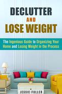Declutter and Lose Weight: The Ingenious Guide to Organizing Your Home and Losing Weight in the Process