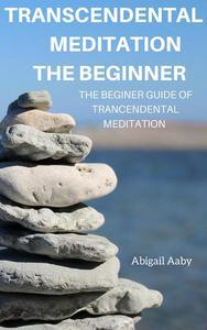 Transcendental Meditation The Beginner: The Beginner Guide of Transcendental Meditation