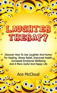 Laughter Therapy: Discover How To Use Laughter And Humor For Healing, Stress Relief, Improved Health, Increased Emotional Wellbeing And A More Joyful And Happy Life