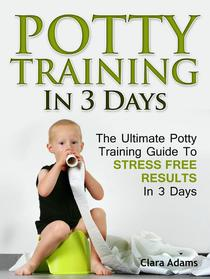 Potty Training In 3 Days: The Ultimate Potty Training Guide To Stress Free Results In 3 Days