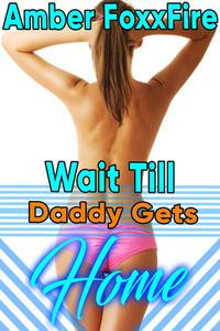 Wait Till Daddy Gets Home! Daddy Erotica Daddy Daughter Erotica Father Daughter Incest Erotica Dominance Menage Threesome Threeway Gangbang Fucking Sex Taboo Erotica Breeding Erotica Bareback Creampie