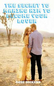 The Secret to Making him to Become Your Lover: The Perfect Step to Make Your Dream of Good Relationship Come True
