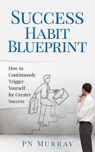 Success Habit Blueprint: How to Continuously Trigger Yourself for Greater Success