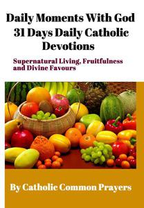 Daily Moments With God 31 Days Daily Catholic Devotions For Supernatural Living, Fruitfulness and Divine Favours