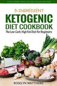 5-Ingredient Ketogenic Diet Cookbook: The Low-Carb, High Fat Diet for Beginners