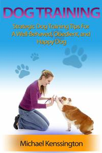 Dog Training: Strategic Dog Training Tips For A Well-Trained, Obedient, and Happy Dog