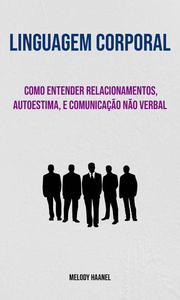 Linguagem Corporal: Como Entender Relacionamentos, Autoestima, E Comunicação Não Verbal