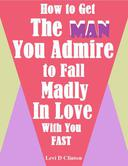 How to Get the Man You Admire to Fall Madly In Love With You Fast