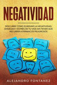 Negatividad: Descubre Cómo Eliminar la Negatividad, Ansiedad y Estrés de tu Vida Sin Tener que Recurrir a Fármacos Peligrosos