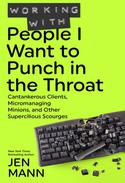 Working with People I Want to Punch in the Throat: Cantankerous Clients, Micromanaging Minions, and Other Supercilious Scourges